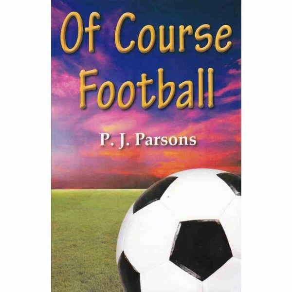 OF COURSE FOOTBALL by P J Parsons published by Arthur H Stockwell - Book Publisher - North Devon