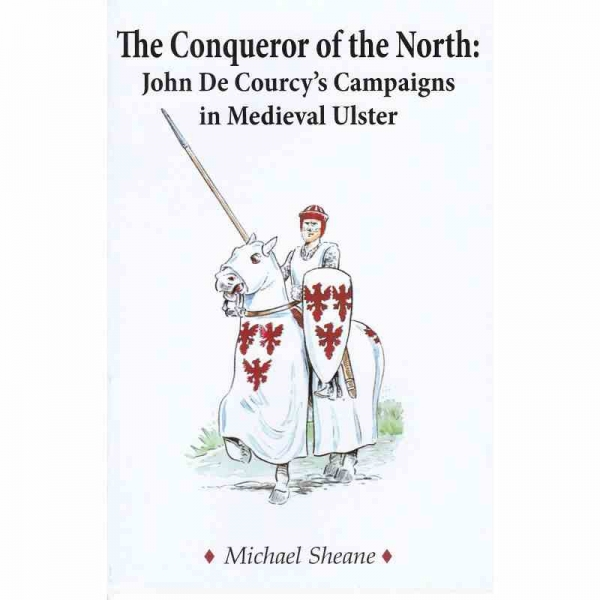 THE CONQUEROR OF THE NORTH: John De Courcy's Campaigns in Medieval Ulster by Michael Sheane published by Arthur H Stockwell - Book Publisher - North Devon